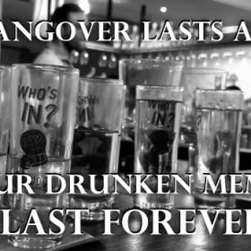a hangover lasts a day, but drunken memories last forever